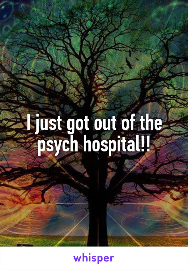 I just got out of the psych hospital!!