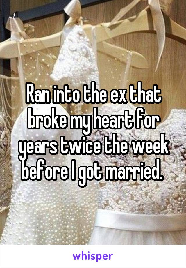 Ran into the ex that broke my heart for years twice the week before I got married.