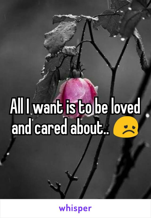 All I want is to be loved and cared about.. 😞