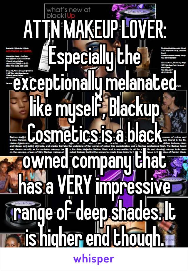 ATTN MAKEUP LOVER: Especially the exceptionally melanated like myself, Blackup Cosmetics is a black owned company that has a VERY impressive range of deep shades. It is higher end though.