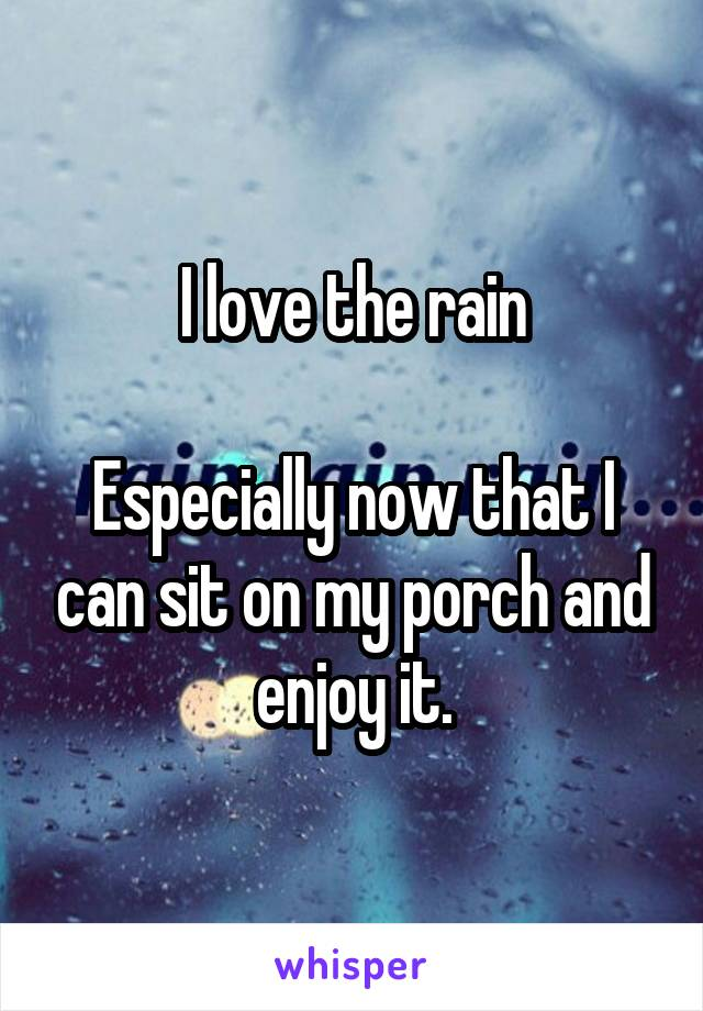 I love the rain  Especially now that I can sit on my porch and enjoy it.