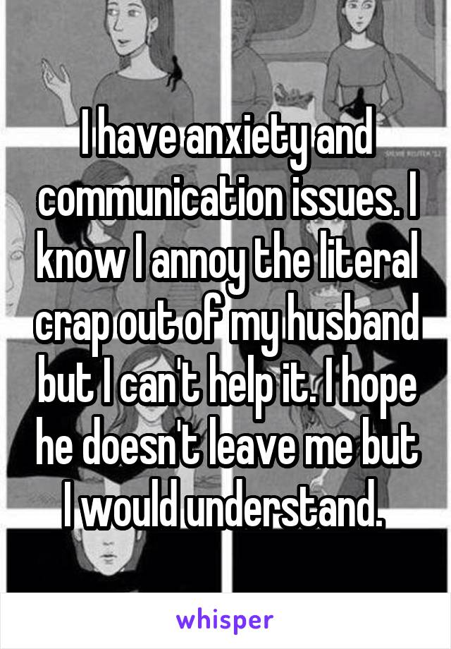 I have anxiety and communication issues. I know I annoy the literal crap out of my husband but I can't help it. I hope he doesn't leave me but I would understand.
