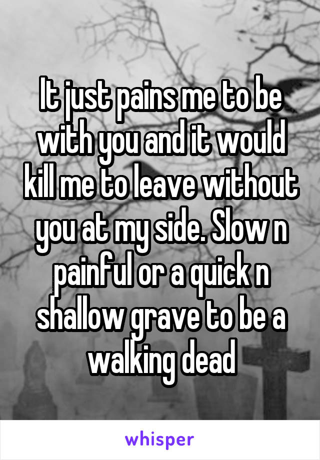 It just pains me to be with you and it would kill me to leave without you at my side. Slow n painful or a quick n shallow grave to be a walking dead