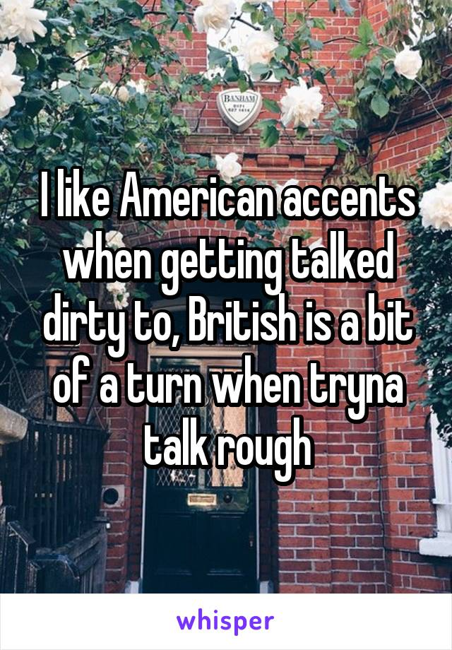 I like American accents when getting talked dirty to, British is a bit of a turn when tryna talk rough