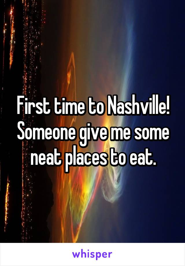 First time to Nashville! Someone give me some neat places to eat.