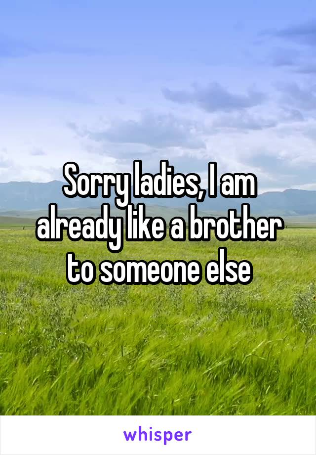Sorry ladies, I am already like a brother to someone else