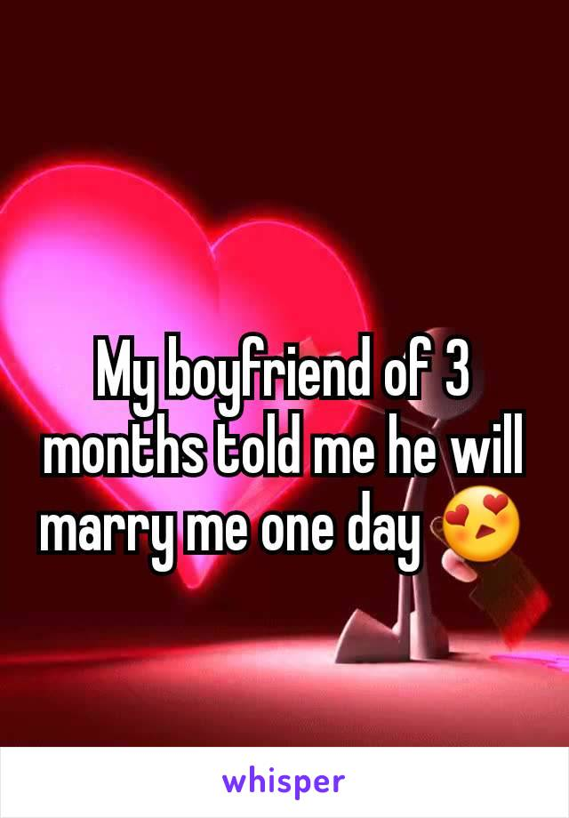 My boyfriend of 3 months told me he will marry me one day 😍