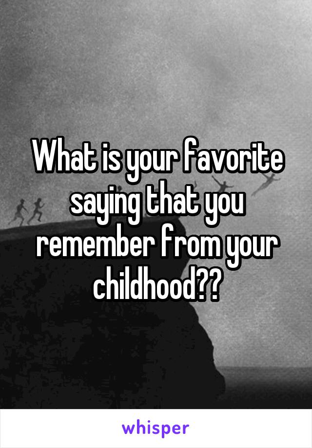 What is your favorite saying that you remember from your childhood??