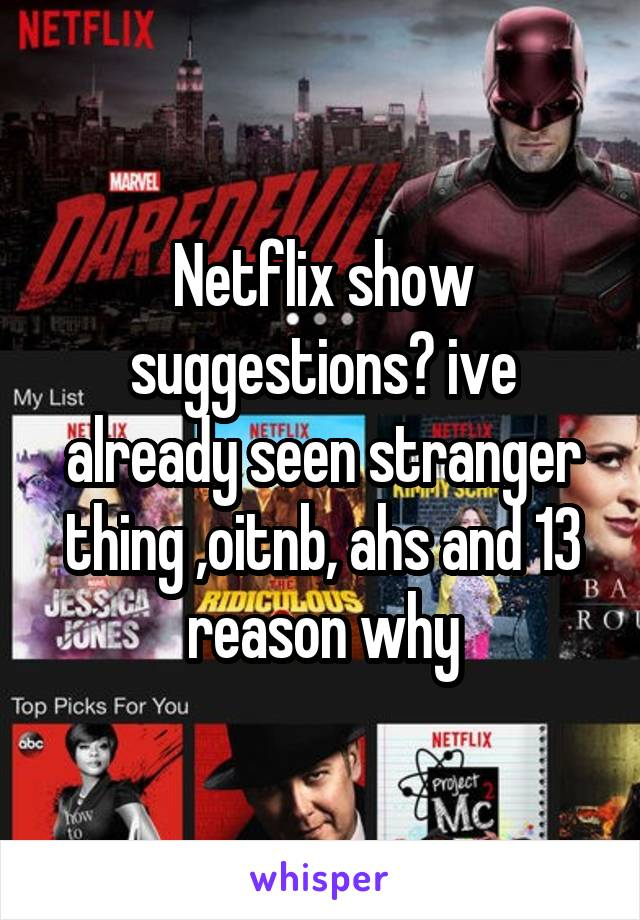 Netflix show suggestions? ive already seen stranger thing ,oitnb, ahs and 13 reason why