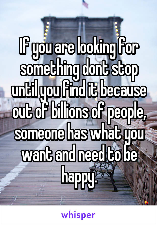 If you are looking for something dont stop until you find it because out of billions of people, someone has what you want and need to be happy.