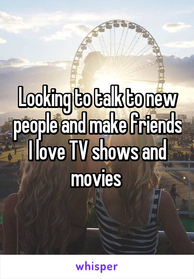 Looking to talk to new people and make friends I love TV shows and movies