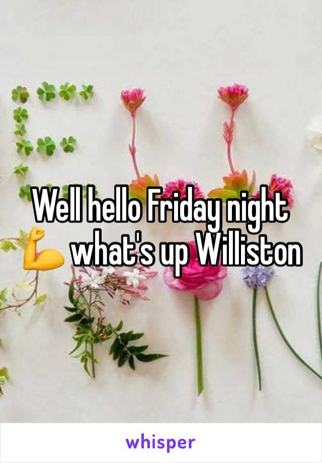 Well hello Friday night 💪 what's up Williston