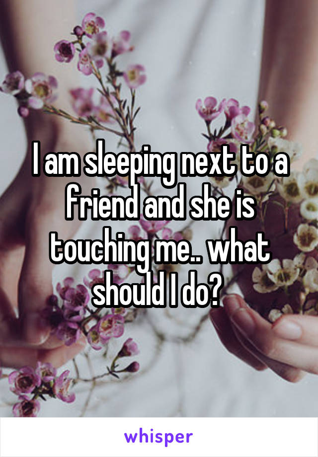 I am sleeping next to a friend and she is touching me.. what should I do?