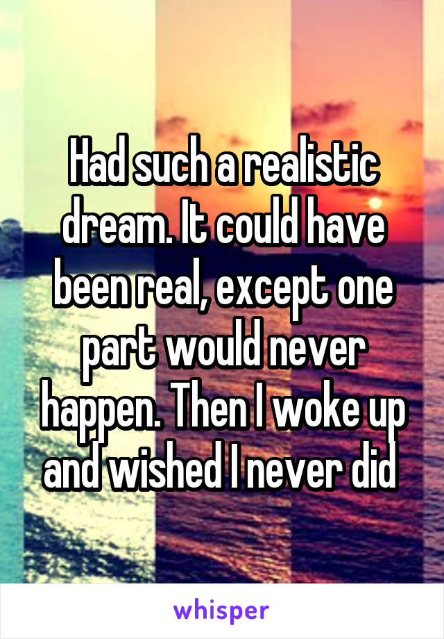Had such a realistic dream. It could have been real, except one part would never happen. Then I woke up and wished I never did