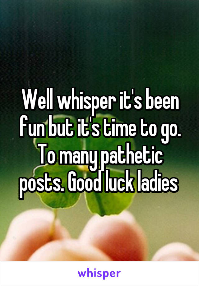 Well whisper it's been fun but it's time to go. To many pathetic posts. Good luck ladies