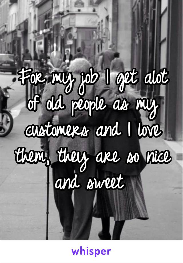 For my job I get alot of old people as my customers and I love them, they are so nice and sweet
