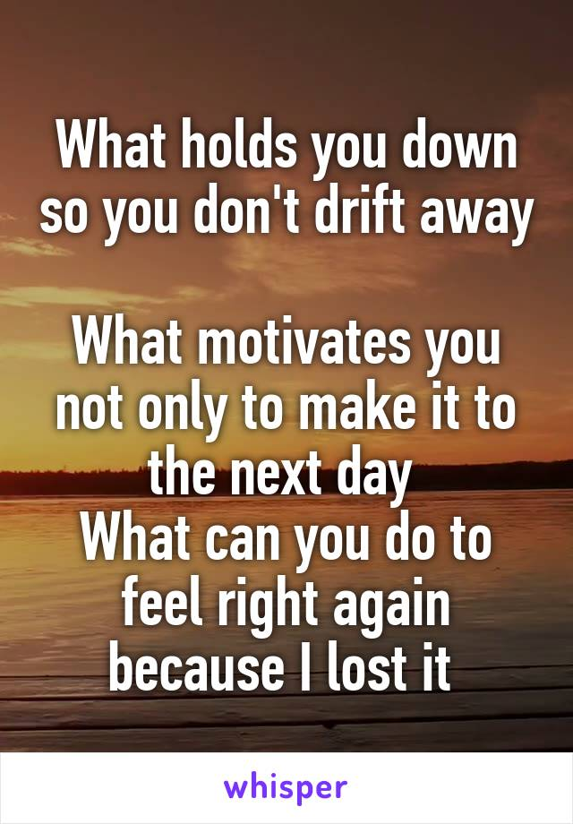 What holds you down so you don't drift away  What motivates you not only to make it to the next day  What can you do to feel right again because I lost it