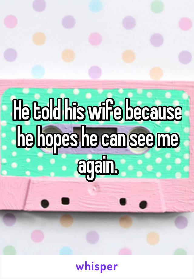 He told his wife because he hopes he can see me again.