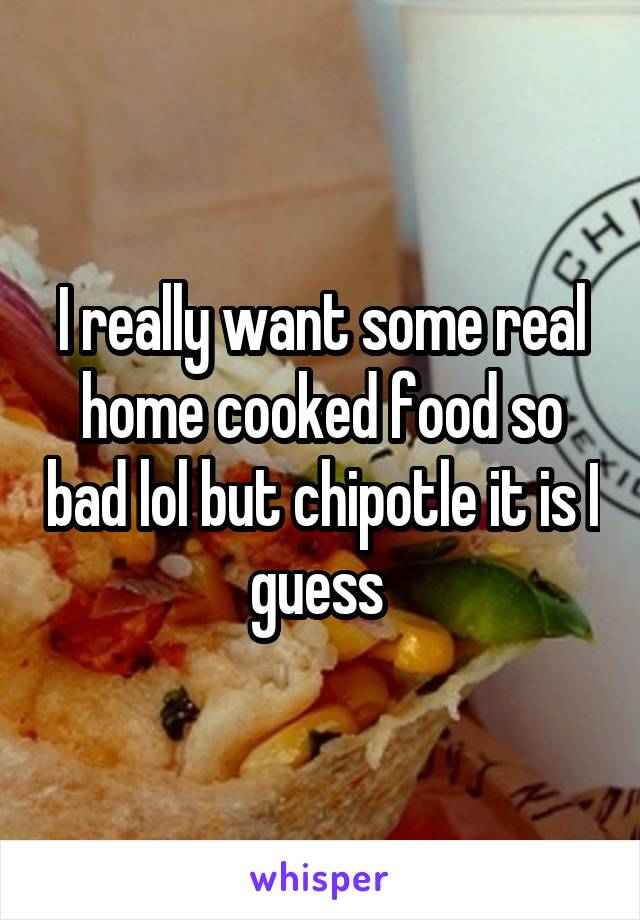 I really want some real home cooked food so bad lol but chipotle it is I guess