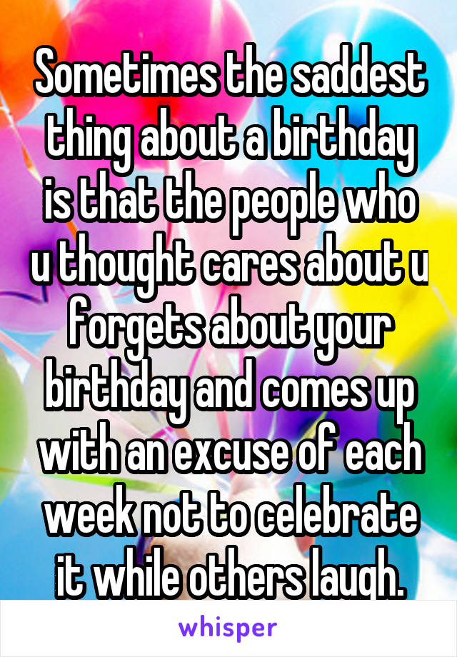Sometimes the saddest thing about a birthday is that the people who u thought cares about u forgets about your birthday and comes up with an excuse of each week not to celebrate it while others laugh.