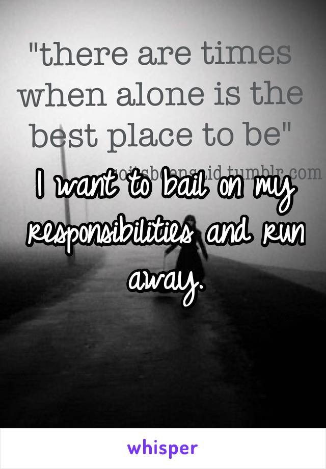 I want to bail on my responsibilities and run away.
