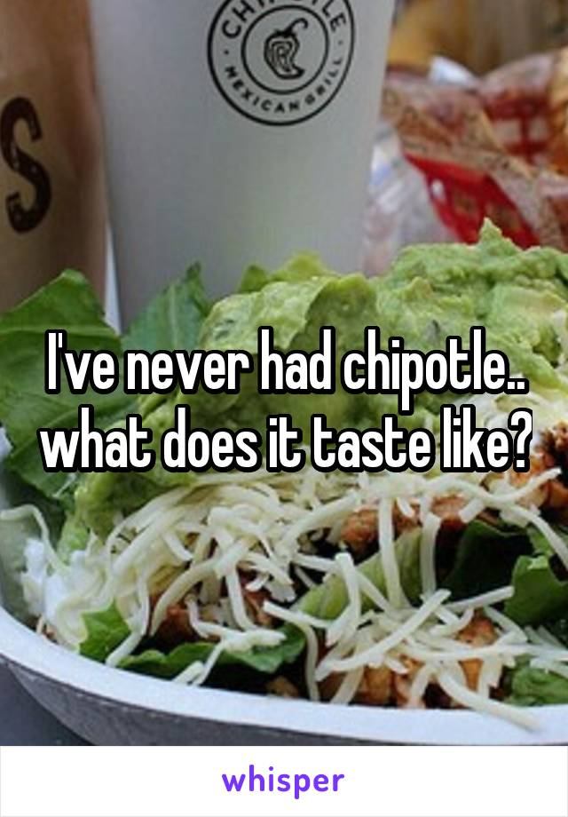 I've never had chipotle.. what does it taste like?