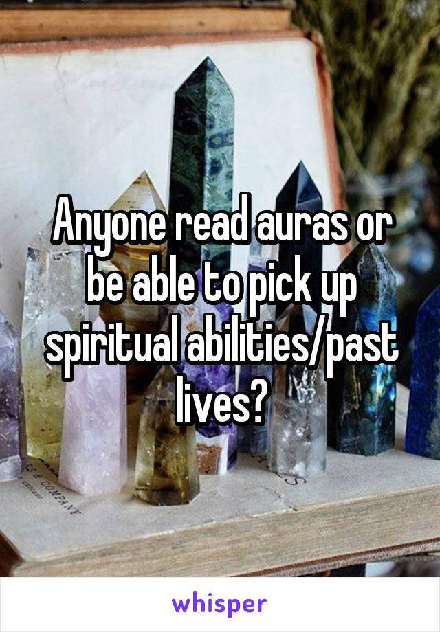 Anyone read auras or be able to pick up spiritual abilities/past lives?