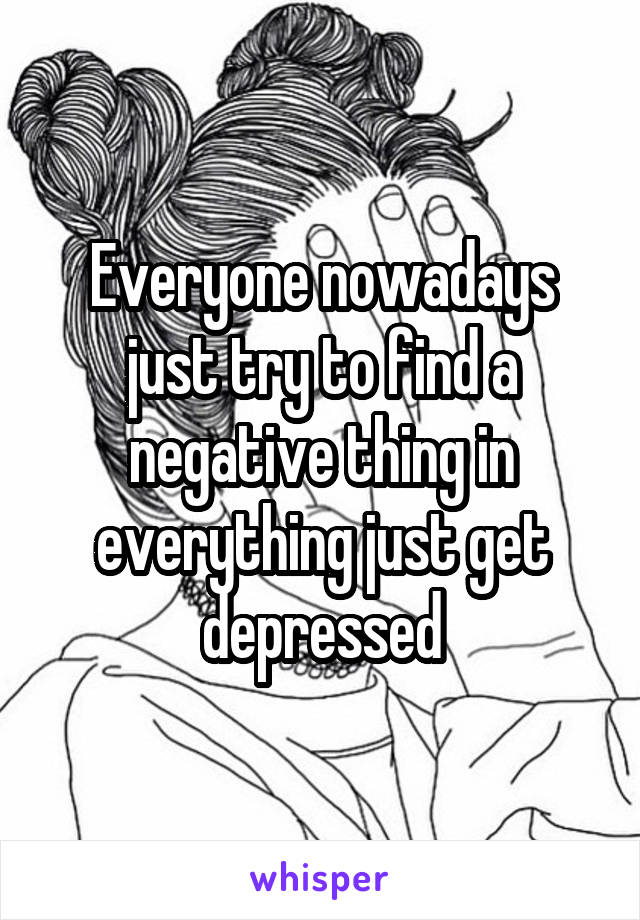 Everyone nowadays just try to find a negative thing in everything just get depressed