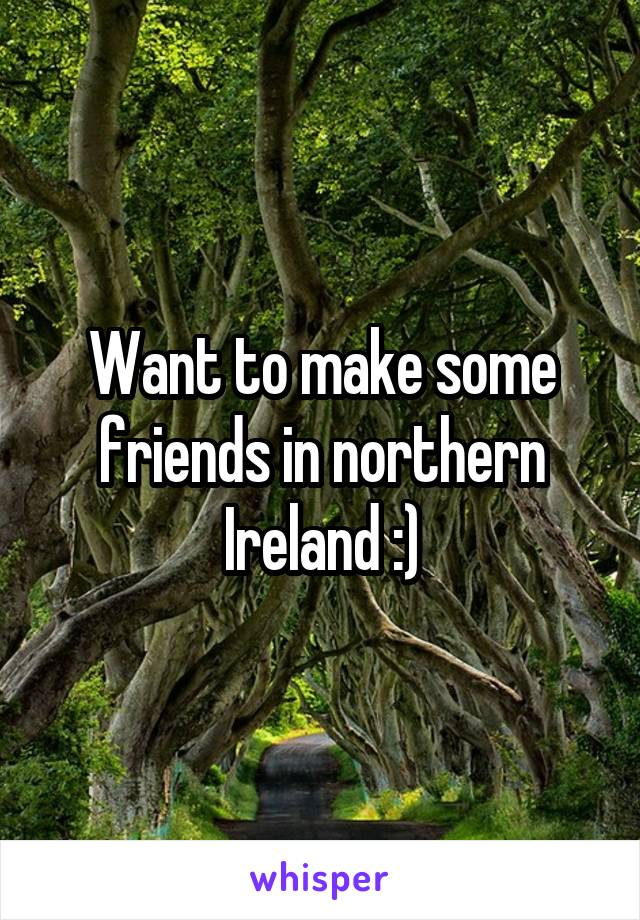 Want to make some friends in northern Ireland :)