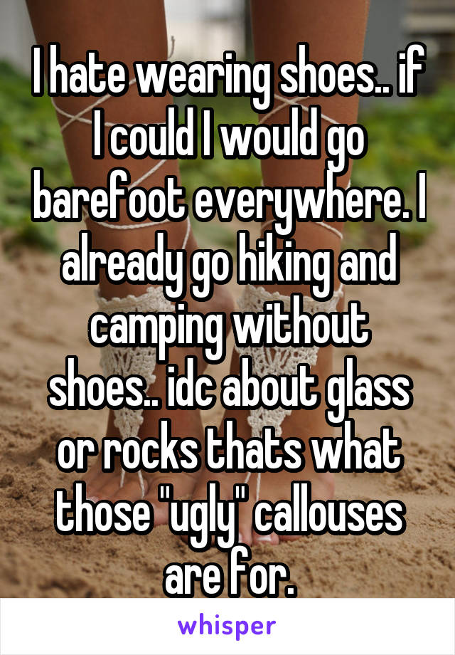 "I hate wearing shoes.. if I could I would go barefoot everywhere. I already go hiking and camping without shoes.. idc about glass or rocks thats what those ""ugly"" callouses are for."