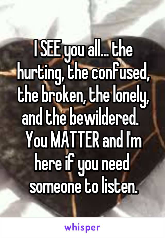 I SEE you all... the hurting, the confused, the broken, the lonely, and the bewildered.   You MATTER and I'm here if you need  someone to listen.
