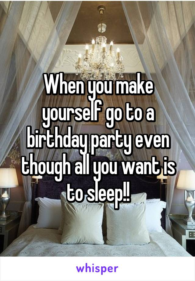 When you make yourself go to a birthday party even though all you want is to sleep!!