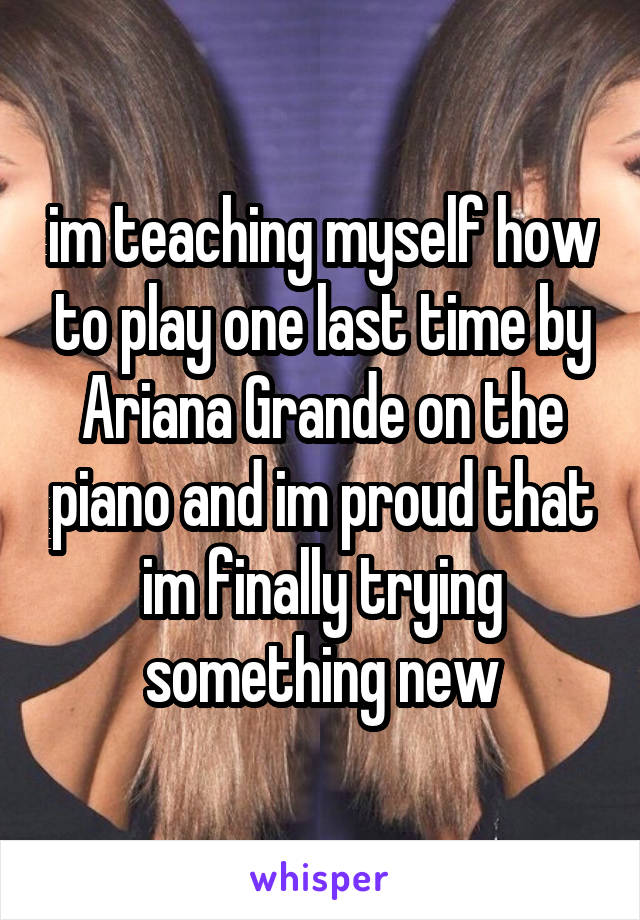 im teaching myself how to play one last time by Ariana Grande on the piano and im proud that im finally trying something new