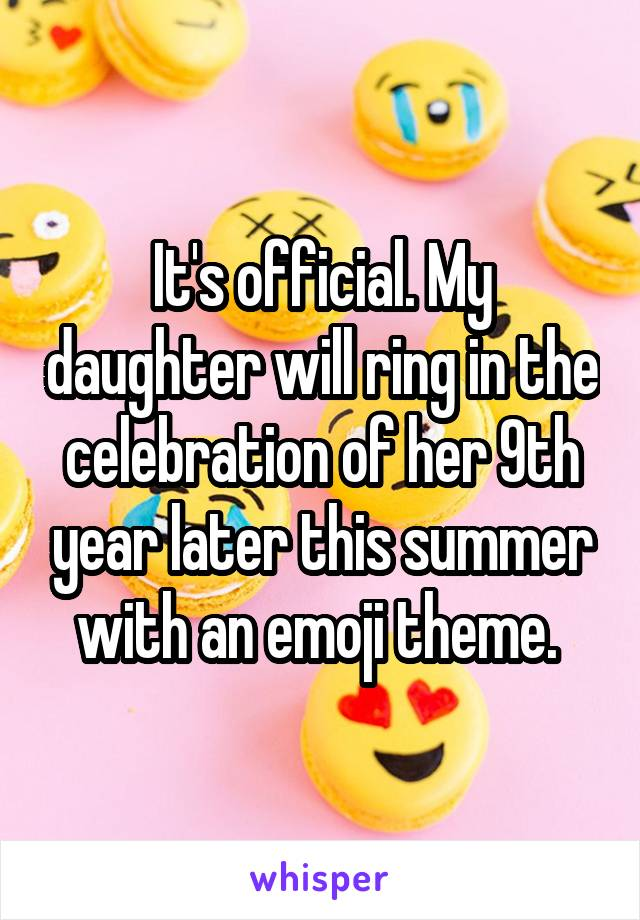 It's official. My daughter will ring in the celebration of her 9th year later this summer with an emoji theme.