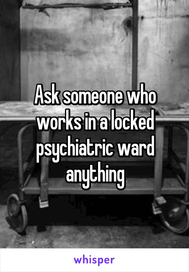 Ask someone who works in a locked psychiatric ward anything