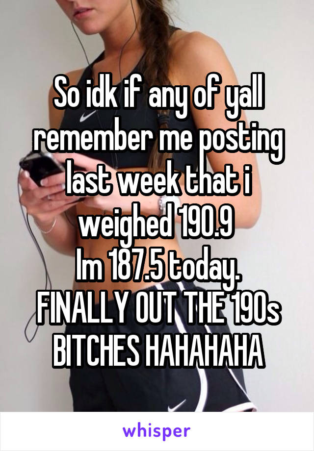 So idk if any of yall remember me posting last week that i weighed 190.9  Im 187.5 today. FINALLY OUT THE 190s BITCHES HAHAHAHA