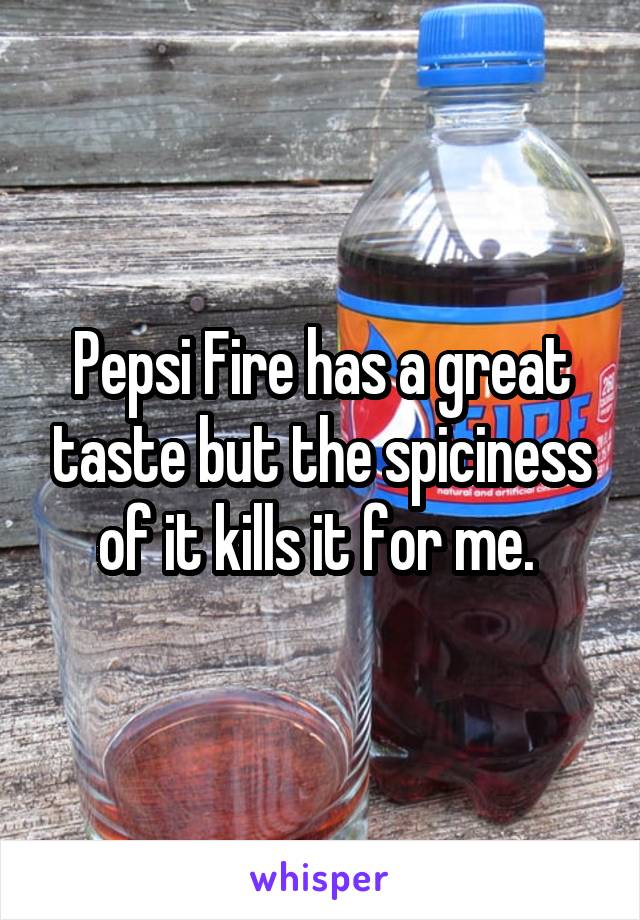Pepsi Fire has a great taste but the spiciness of it kills it for me.