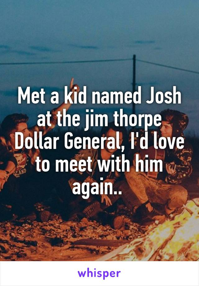 Met a kid named Josh at the jim thorpe Dollar General, I'd love to meet with him again..