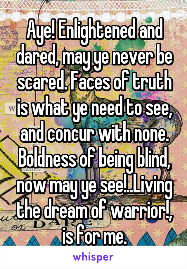 Aye! Enlightened and dared, may ye never be scared. Faces of truth is what ye need to see, and concur with none. Boldness of being blind, now may ye see!..Living the dream of warrior!, is for me.