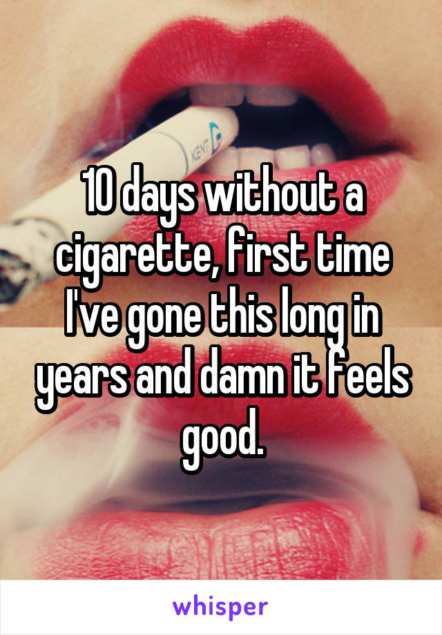 10 days without a cigarette, first time I've gone this long in years and damn it feels good.
