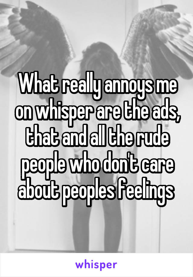 What really annoys me on whisper are the ads, that and all the rude people who don't care about peoples feelings