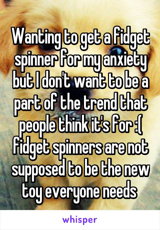 Wanting to get a fidget spinner for my anxiety but I don't want to be a part of the trend that people think it's for :( fidget spinners are not supposed to be the new toy everyone needs