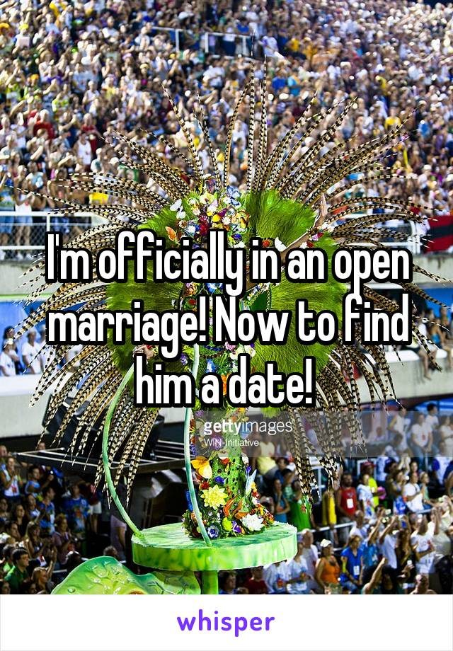 I'm officially in an open marriage! Now to find him a date!