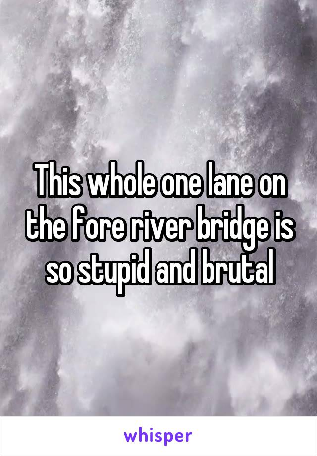 This whole one lane on the fore river bridge is so stupid and brutal