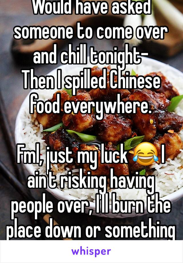 Would have asked someone to come over and chill tonight- Then I spilled Chinese food everywhere.  Fml, just my luck 😂 I ain't risking having people over, I'll burn the place down or something