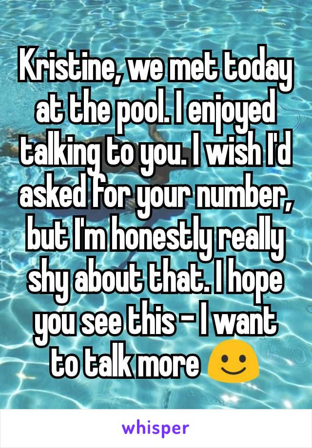 Kristine, we met today at the pool. I enjoyed talking to you. I wish I'd asked for your number, but I'm honestly really shy about that. I hope you see this - I want to talk more ☺