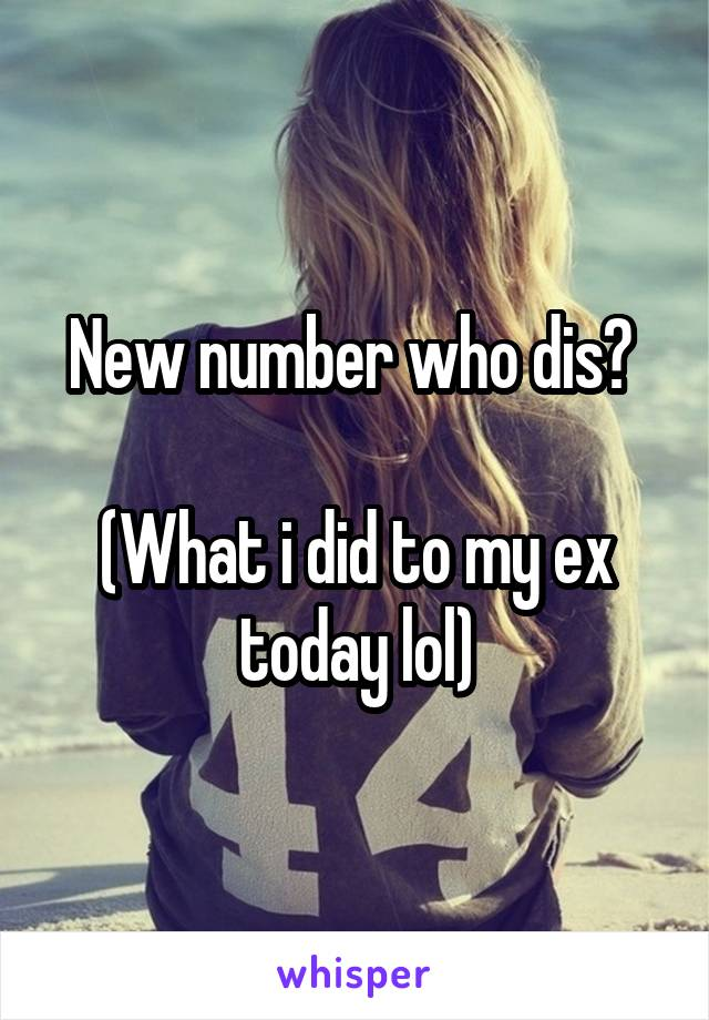 New number who dis?   (What i did to my ex today lol)