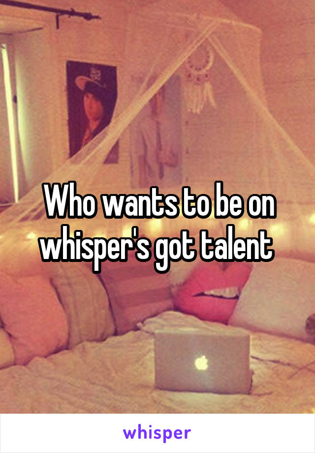 Who wants to be on whisper's got talent
