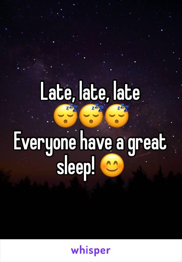 Late, late, late  😴😴😴 Everyone have a great sleep! 😊