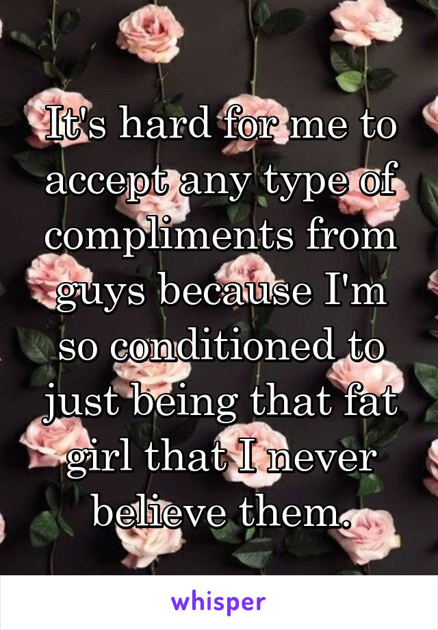 It's hard for me to accept any type of compliments from guys because I'm so conditioned to just being that fat girl that I never believe them.